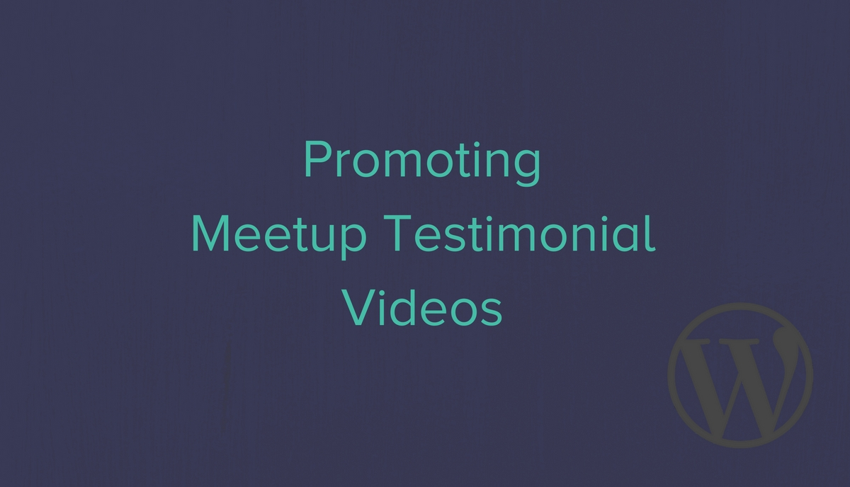 Promoting WordPress Meetup Testimonal Videos